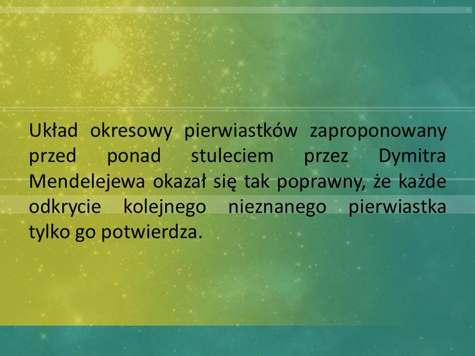 Układ okresowy pierwiastków zaproponowany przed ponad stuleciem przez Dymitra Mendelejewa okazał się tak poprawny, że każde odkrycie kolejnego nieznanego pierwiastka tylko go potwierdza.