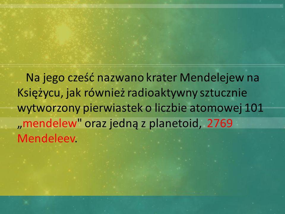"""Na jego cześć nazwano krater Mendelejew na Księżycu, jak również radioaktywny sztucznie wytworzony pierwiastek o liczbie atomowej 101 """"mendelew oraz jedną z planetoid, 2769 Mendeleev."""