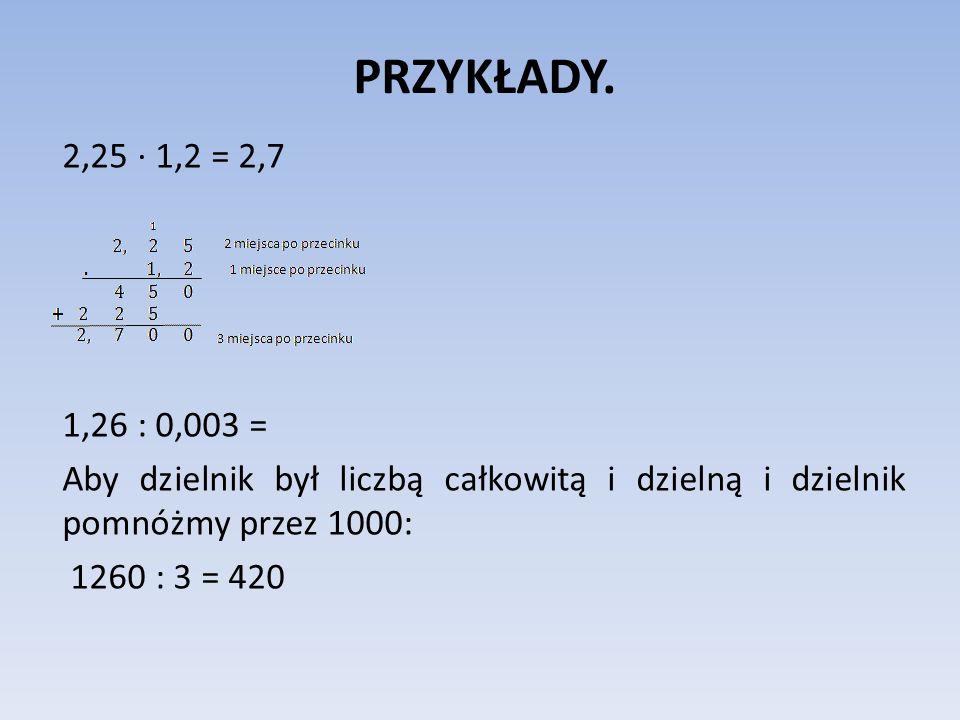 PRZYKŁADY.2,25 ∙ 1,2 = 2,7 1,26 : 0,003 = Aby dzielnik był liczbą całkowitą i dzielną i dzielnik pomnóżmy przez 1000: 1260 : 3 = 420