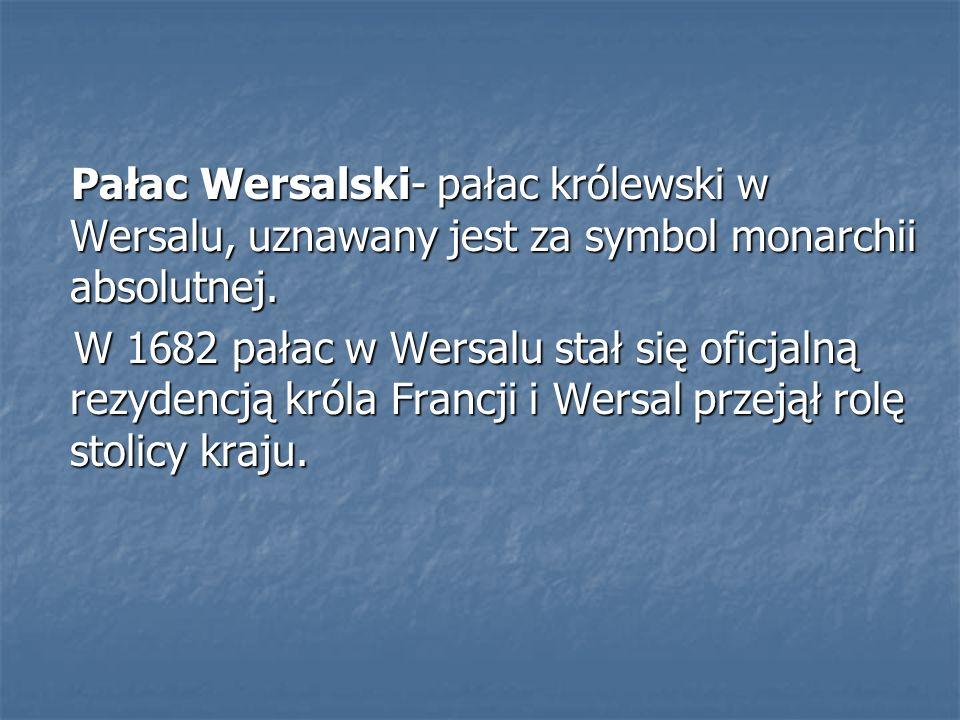 Pałac Wersalski- pałac królewski w Wersalu, uznawany jest za symbol monarchii absolutnej.