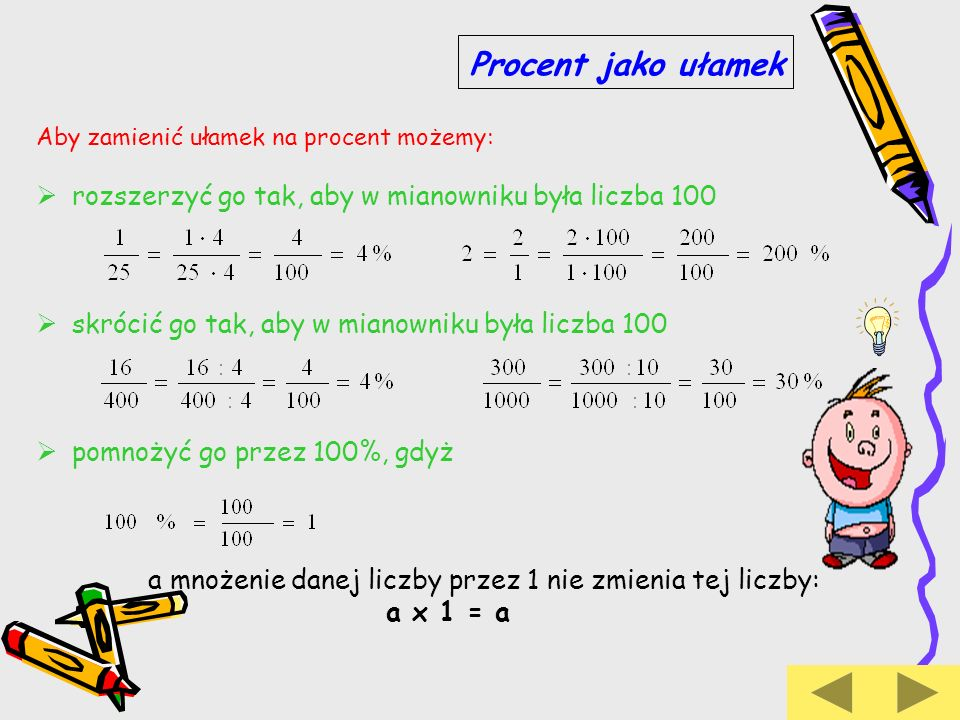 Procent jako ułamek Aby zamienić ułamek na procent możemy: rozszerzyć go tak, aby w mianowniku była liczba 100.