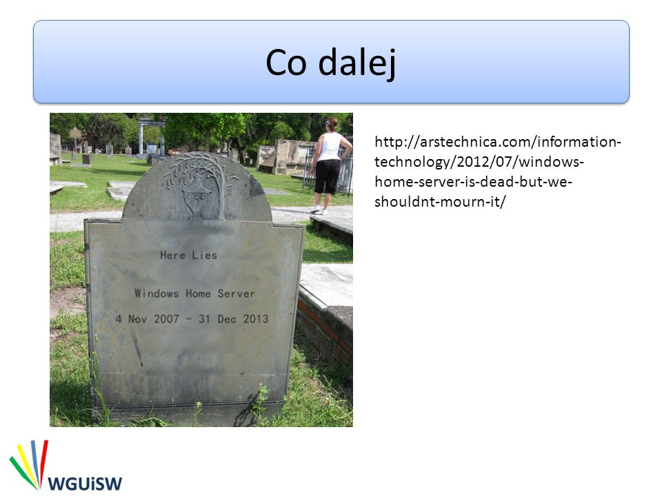 Co dalejhttp://arstechnica.com/information-technology/2012/07/windows-home-server-is-dead-but-we-shouldnt-mourn-it/