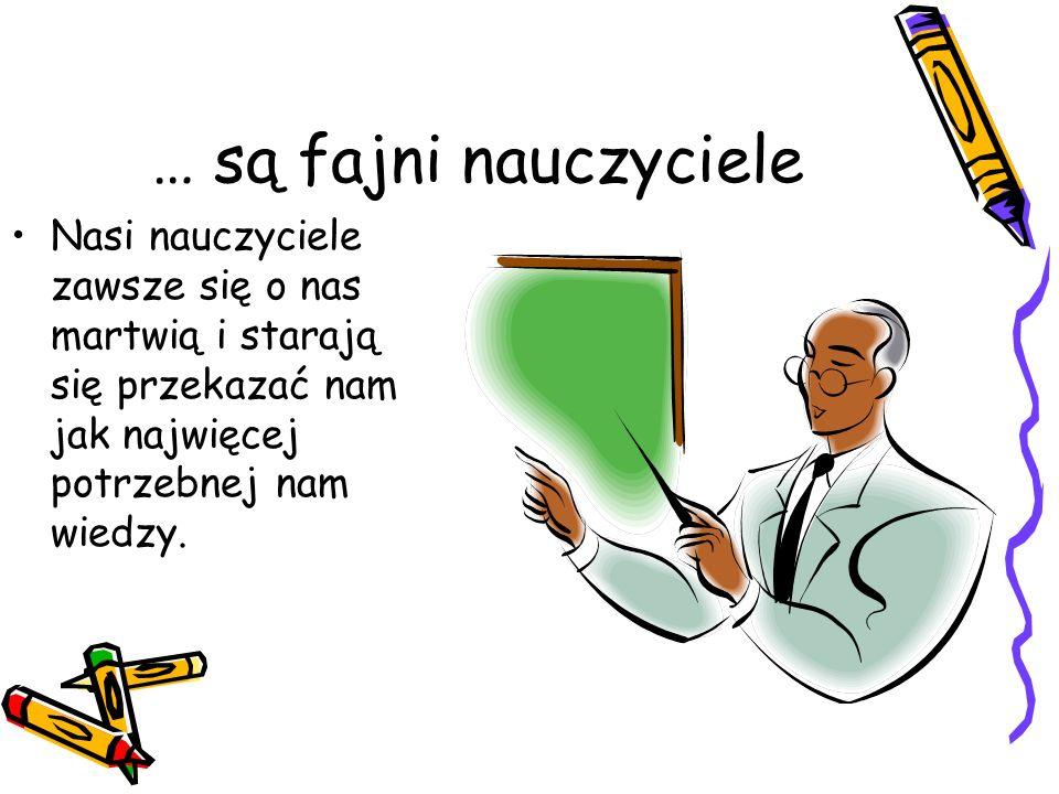 … są fajni nauczyciele Nasi nauczyciele zawsze się o nas martwią i starają się przekazać nam jak najwięcej potrzebnej nam wiedzy.