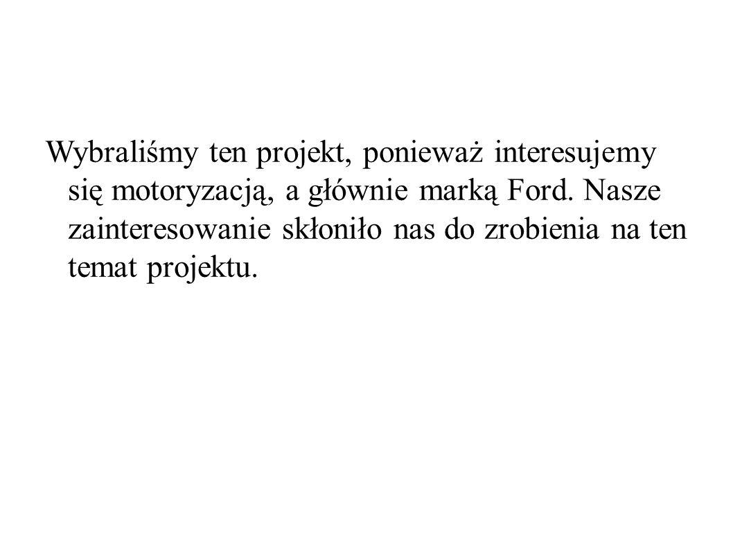 Wybraliśmy ten projekt, ponieważ interesujemy się motoryzacją, a głównie marką Ford.