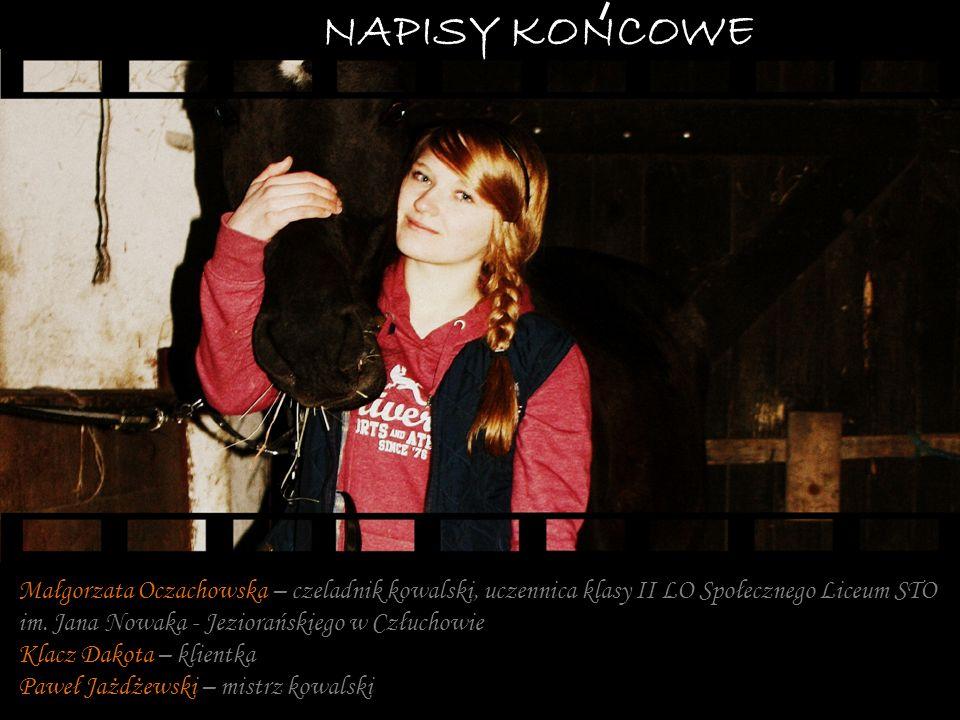 NAPISY KONCOWE Małgorzata Oczachowska – czeladnik kowalski, uczennica klasy II LO Społecznego Liceum STO.