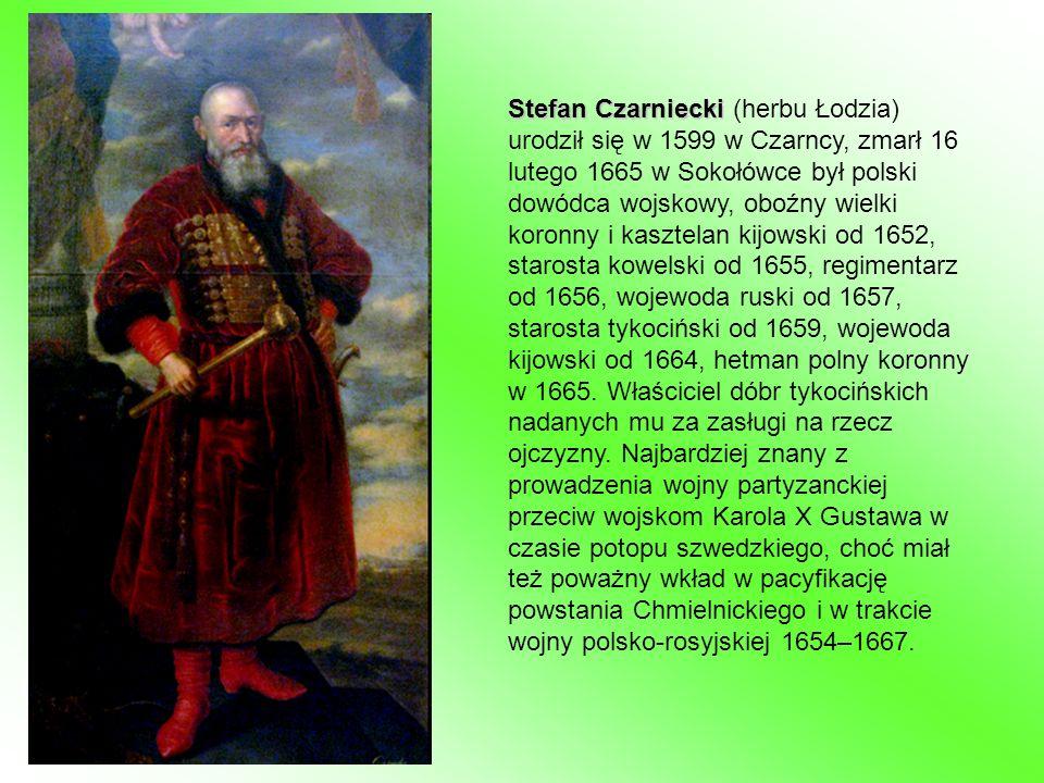 Stefan Czarniecki (herbu Łodzia) urodził się w 1599 w Czarncy, zmarł 16 lutego 1665 w Sokołówce był polski dowódca wojskowy, oboźny wielki koronny i kasztelan kijowski od 1652, starosta kowelski od 1655, regimentarz od 1656, wojewoda ruski od 1657, starosta tykociński od 1659, wojewoda kijowski od 1664, hetman polny koronny w 1665.