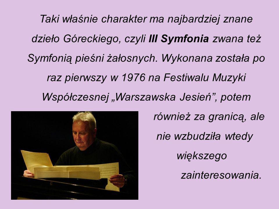 """Taki właśnie charakter ma najbardziej znane dzieło Góreckiego, czyli III Symfonia zwana też Symfonią pieśni żałosnych. Wykonana została po raz pierwszy w 1976 na Festiwalu Muzyki Współczesnej """"Warszawska Jesień , potem"""