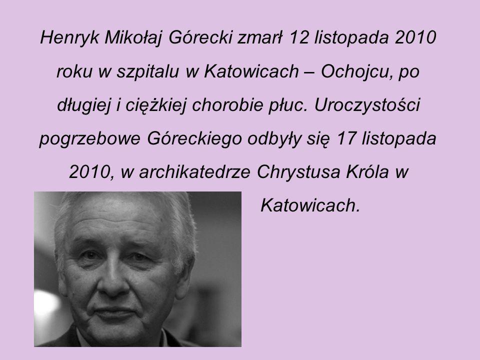 Henryk Mikołaj Górecki zmarł 12 listopada 2010 roku w szpitalu w Katowicach – Ochojcu, po długiej i ciężkiej chorobie płuc. Uroczystości pogrzebowe Góreckiego odbyły się 17 listopada 2010, w archikatedrze Chrystusa Króla w
