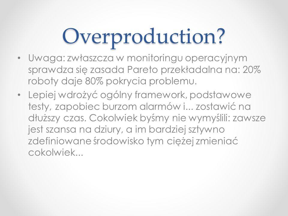 Overproduction Uwaga: zwłaszcza w monitoringu operacyjnym sprawdza się zasada Pareto przekładalna na: 20% roboty daje 80% pokrycia problemu.