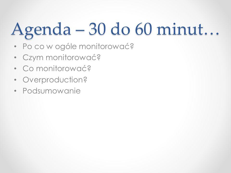 Agenda – 30 do 60 minut… Po co w ogóle monitorować Czym monitorować