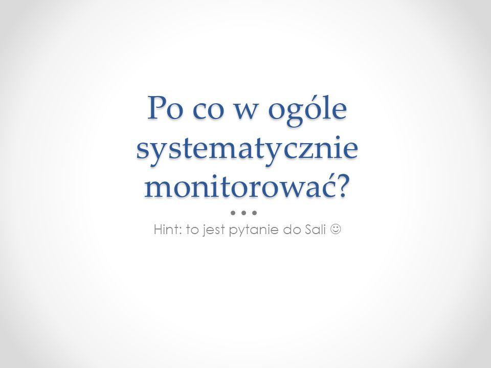 Po co w ogóle systematycznie monitorować