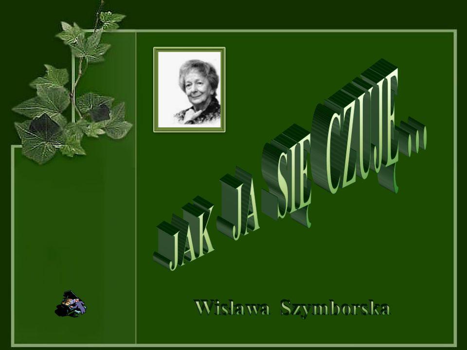 JAK JA SIĘ CZUJĘ … Wisława Szymborska