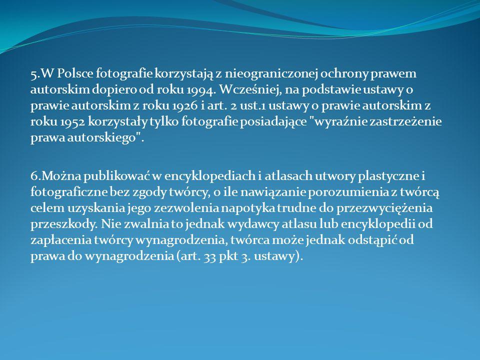 5.W Polsce fotografie korzystają z nieograniczonej ochrony prawem autorskim dopiero od roku 1994. Wcześniej, na podstawie ustawy o prawie autorskim z roku 1926 i art. 2 ust.1 ustawy o prawie autorskim z roku 1952 korzystały tylko fotografie posiadające wyraźnie zastrzeżenie prawa autorskiego .