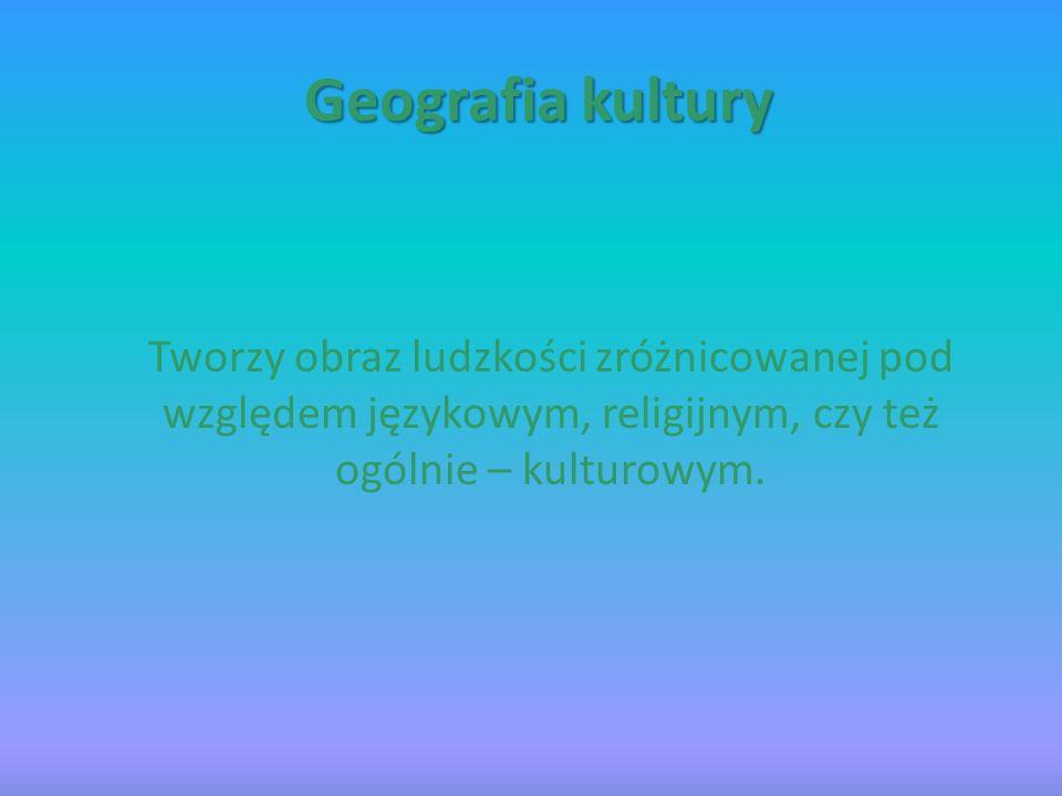 Geografia kultury Tworzy obraz ludzkości zróżnicowanej pod względem językowym, religijnym, czy też ogólnie – kulturowym.