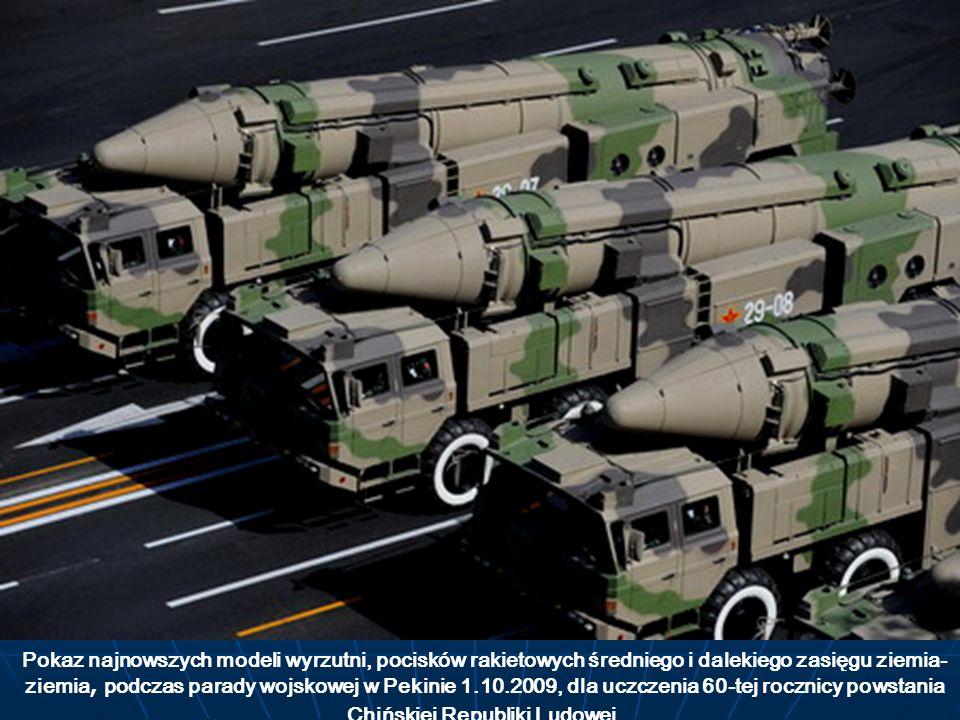 Pokaz najnowszych modeli wyrzutni, pocisków rakietowych średniego i dalekiego zasięgu ziemia-ziemia, podczas parady wojskowej w Pekinie 1.10.2009, dla uczczenia 60-tej rocznicy powstania Chińskiej Republiki Ludowej.