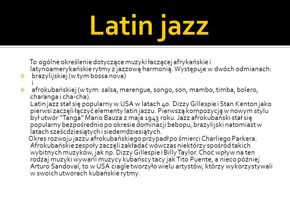 Latin jazz To ogólne określenie dotyczące muzyki łaczącej afrykańskie i latynoamerykańskie rytmy z jazzową harmonią. Występuje w dwóch odmianach: