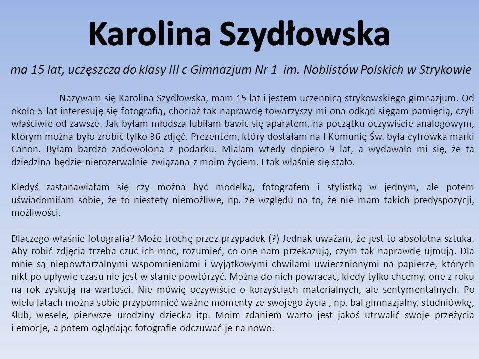 Karolina Szydłowska ma 15 lat, uczęszcza do klasy III c Gimnazjum Nr 1 im. Noblistów Polskich w Strykowie.