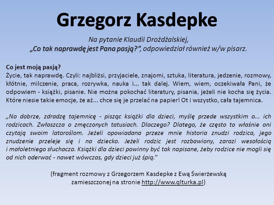 """Grzegorz Kasdepke Na pytanie Klaudii Drożdżalskiej, """"Co tak naprawdę jest Pana pasją , odpowiedział również w/w pisarz."""