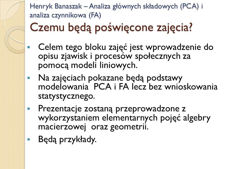Henryk Banaszak – Analiza głównych składowych (PCA) i analiza czynnikowa (FA) Czemu będą poświęcone zajęcia