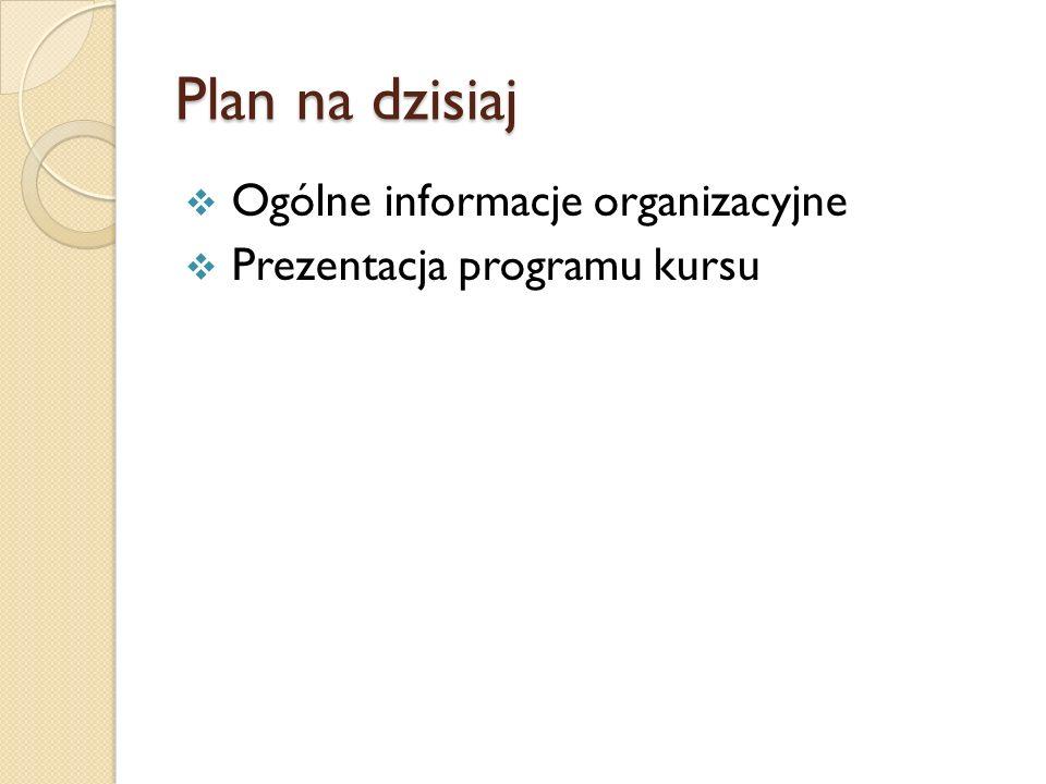 Plan na dzisiaj Ogólne informacje organizacyjne