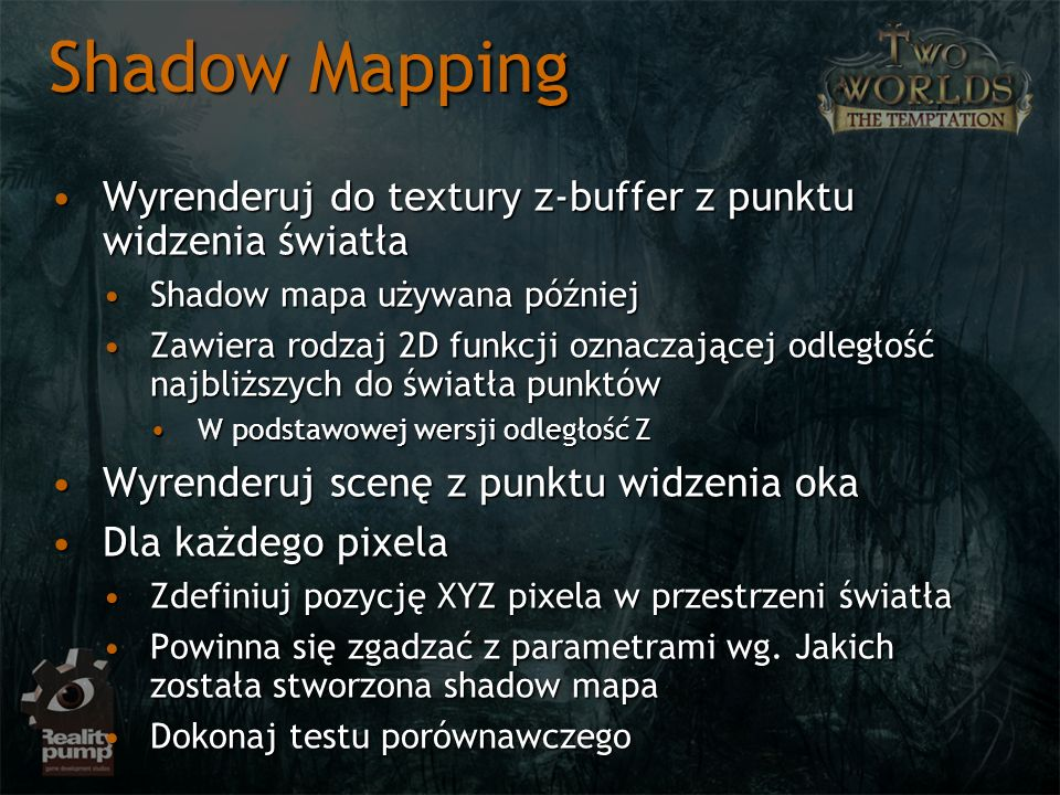 Shadow Mapping Wyrenderuj do textury z-buffer z punktu widzenia światła. Shadow mapa używana później.
