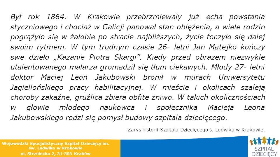"""Był rok 1864. W Krakowie przebrzmiewały już echa powstania styczniowego i chociaż w Galicji panował stan oblężenia, a wiele rodzin pogrążyło się w żałobie po stracie najbliższych, życie toczyło się dalej swoim rytmem. W tym trudnym czasie 26- letni Jan Matejko kończy swe dzieło """"Kazanie Piotra Skargi . Kiedy przed obrazem niezwykle utalentowanego malarza gromadził się tłum ciekawych. Młody 27- letni doktor Maciej Leon Jakubowski bronił w murach Uniwersytetu Jagiellońskiego pracy habilitacyjnej. W mieście i okolicach szaleją choroby zakaźne, gruźlica zbiera obfite żniwo. W takich okolicznościach w głowie młodego naukowca i społecznika Macieja Leona Jakubowskiego rodzi się pomysł budowy szpitala dziecięcego."""