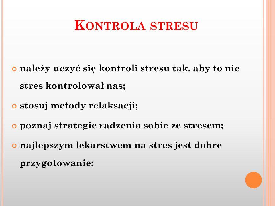 Kontrola stresu należy uczyć się kontroli stresu tak, aby to nie stres kontrolował nas; stosuj metody relaksacji;