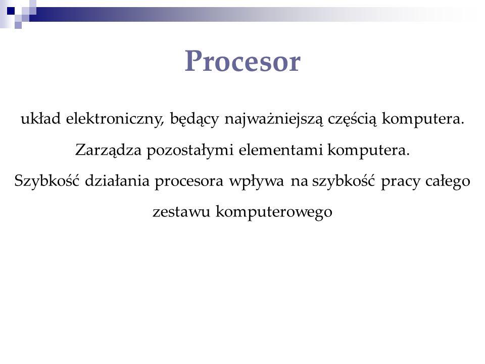 Procesor układ elektroniczny, będący najważniejszą częścią komputera. Zarządza pozostałymi elementami komputera.