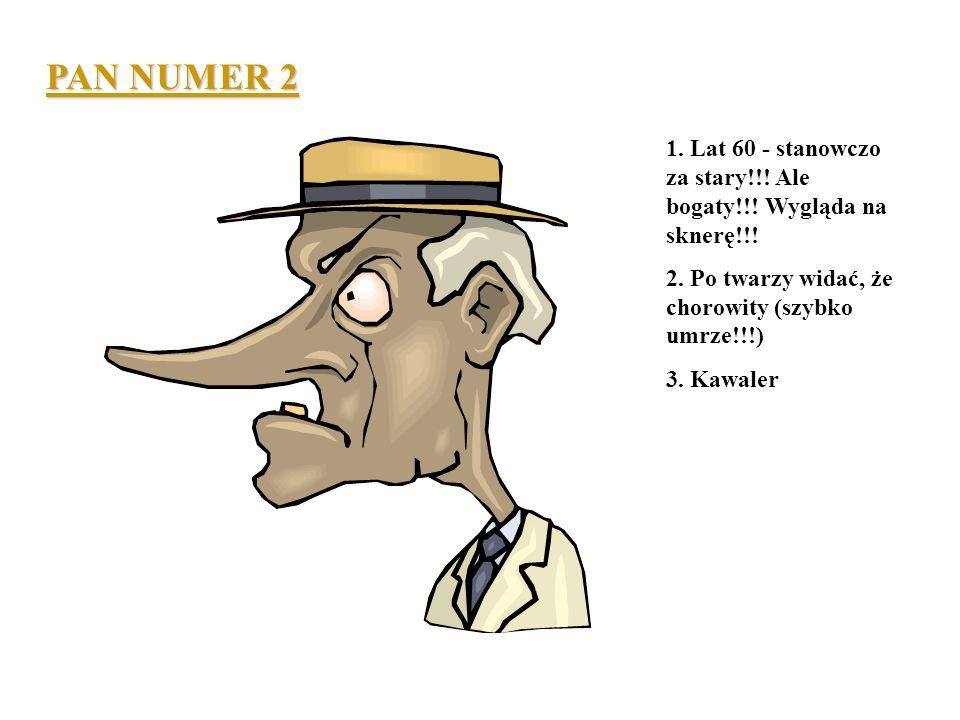 PAN NUMER 2 1. Lat 60 - stanowczo za stary!!! Ale bogaty!!! Wygląda na sknerę!!! 2. Po twarzy widać, że chorowity (szybko umrze!!!)