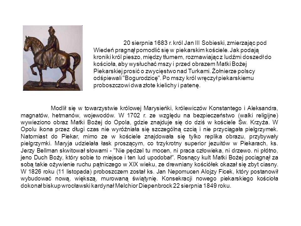 20 sierpnia 1683 r. król Jan III Sobieski, zmierzając pod Wiedeń pragnął pomodlić się w piekarskim kościele. Jak podają kroniki król pieszo, między tłumem, rozmawiając z ludźmi doszedł do kościoła, aby wysłuchać mszy i przed obrazem Matki Bożej Piekarskiej prosić o zwycięstwo nad Turkami. Żołnierze polscy odśpiewali Bogurodzicę . Po mszy król wręczył piekarskiemu proboszczowi dwa złote kielichy i patenę.