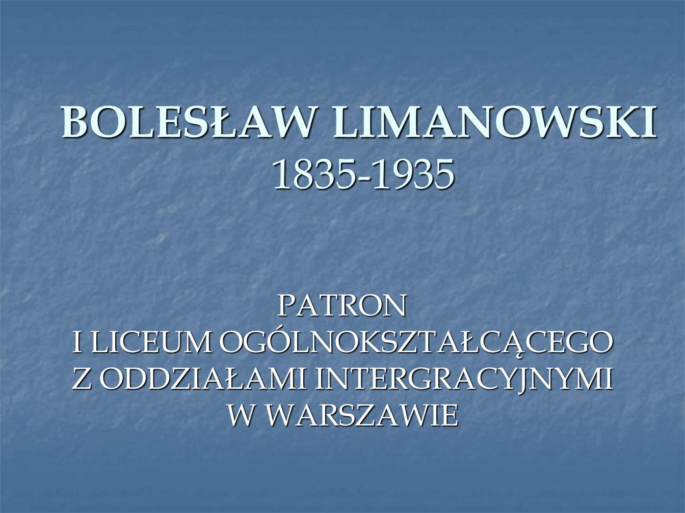 BOLESŁAW LIMANOWSKI 1835-1935 PATRON I LICEUM OGÓLNOKSZTAŁCĄCEGO Z ODDZIAŁAMI INTERGRACYJNYMI W WARSZAWIE.