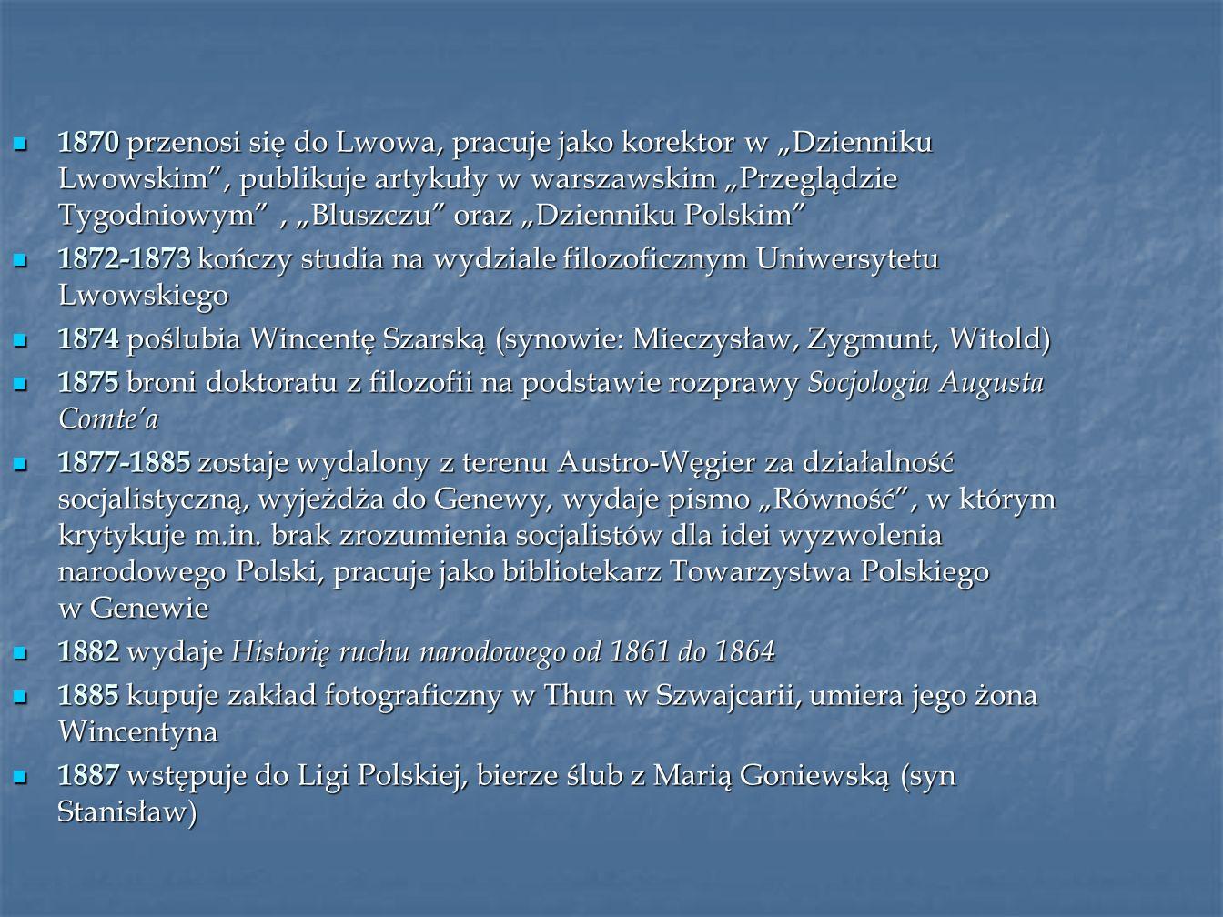 """1870 przenosi się do Lwowa, pracuje jako korektor w """"Dzienniku Lwowskim , publikuje artykuły w warszawskim """"Przeglądzie Tygodniowym , """"Bluszczu oraz """"Dzienniku Polskim"""