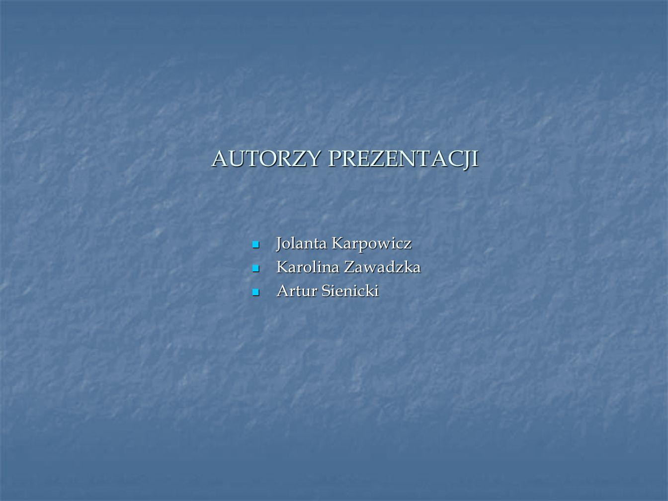 AUTORZY PREZENTACJI Jolanta Karpowicz Karolina Zawadzka Artur Sienicki