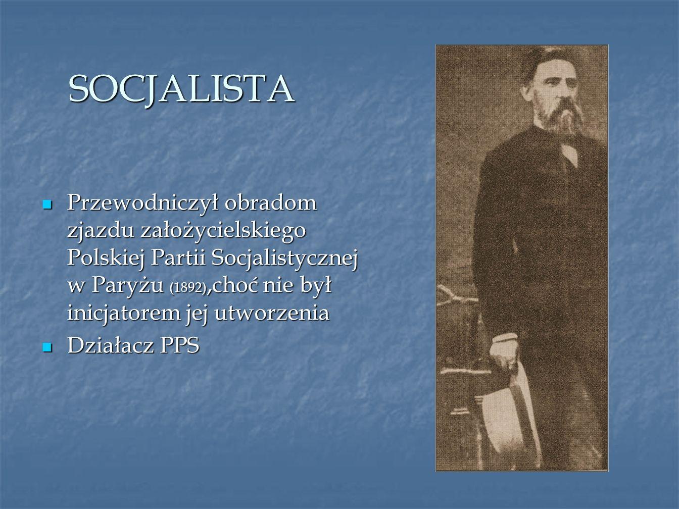 SOCJALISTA Przewodniczył obradom zjazdu założycielskiego Polskiej Partii Socjalistycznej w Paryżu (1892),choć nie był inicjatorem jej utworzenia.