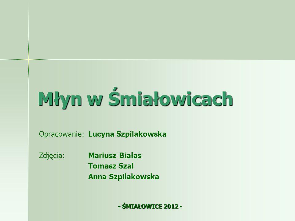 Młyn w Śmiałowicach Opracowanie: Lucyna Szpilakowska