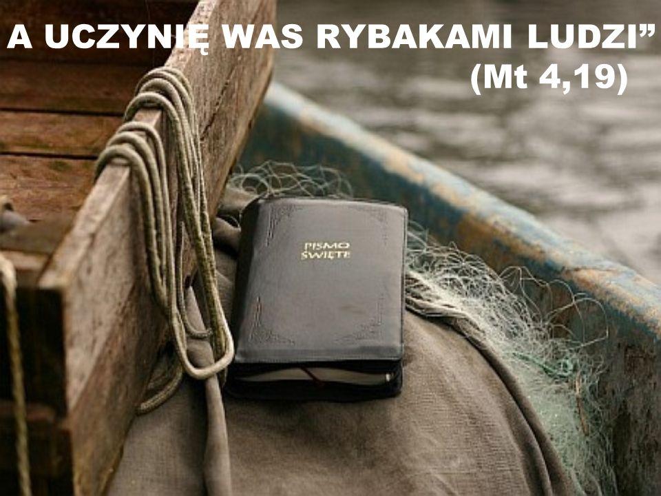 A UCZYNIĘ WAS RYBAKAMI LUDZI (Mt 4,19)