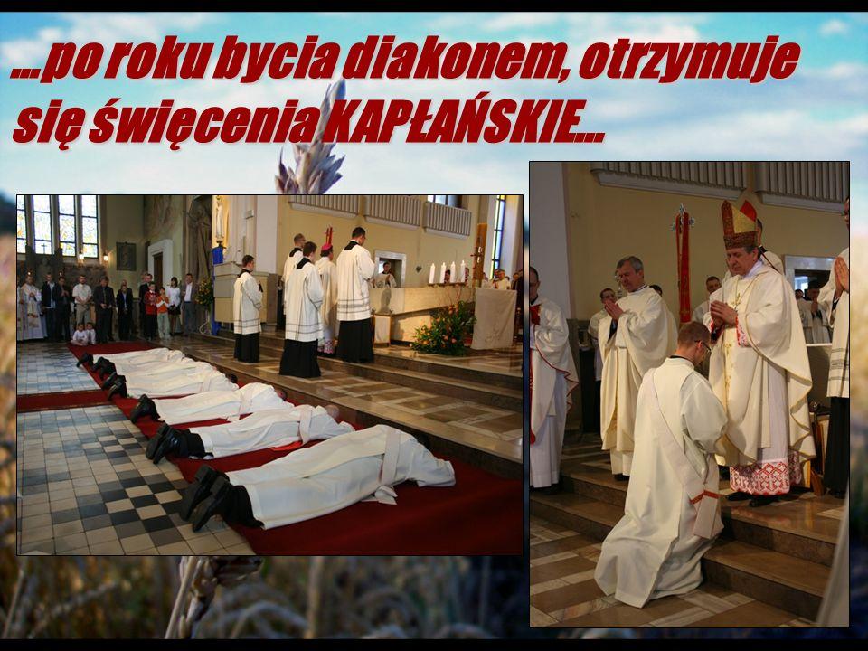 …po roku bycia diakonem, otrzymuje się święcenia KAPŁAŃSKIE…