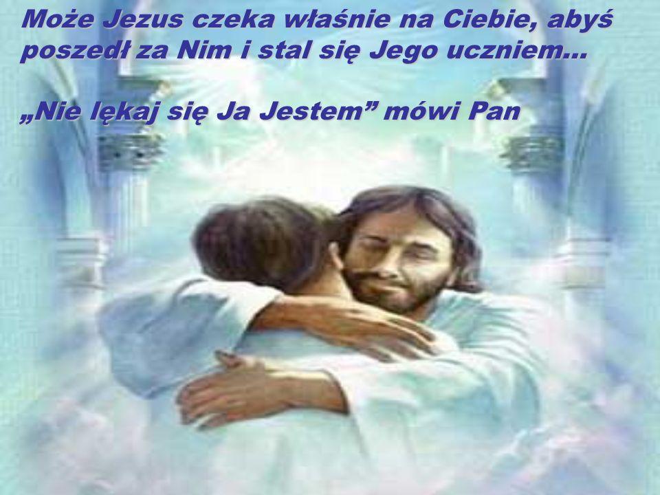 Może Jezus czeka właśnie na Ciebie, abyś poszedł za Nim i stal się Jego uczniem…