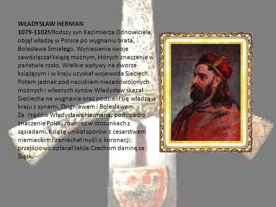 WŁADYSŁAW HERMAN 1079-1102Młodszy syn Kazimierza Odnowiciela, objął władzę w Polsce po wygnaniu brata, Bolesława Śmiałego.