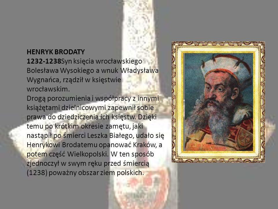 HENRYK BRODATY 1232-1238Syn księcia wrocławskiego Bolesława Wysokiego a wnuk Władysława Wygnańca, rządził w księstwie wrocławskim.