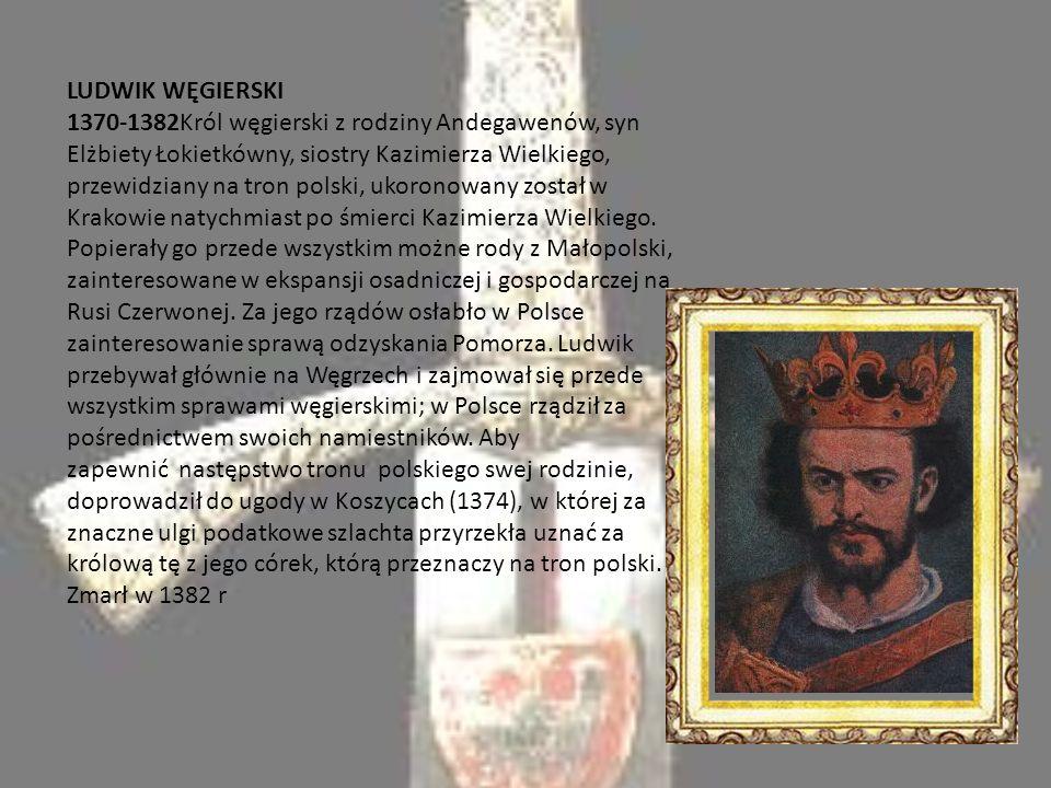 LUDWIK WĘGIERSKI 1370-1382Król węgierski z rodziny Andegawenów, syn Elżbiety Łokietkówny, siostry Kazimierza Wielkiego, przewidziany na tron polski, ukoronowany został w Krakowie natychmiast po śmierci Kazimierza Wielkiego.