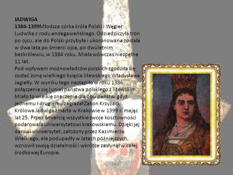 JADWIGA 1384-1399Młodsza córka króla Polski i Węgier Ludwika z rodu andegaweńskiego.