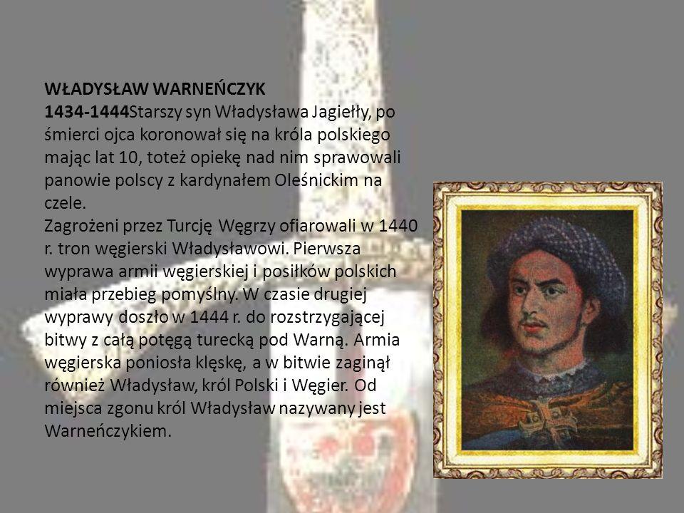 WŁADYSŁAW WARNEŃCZYK 1434-1444Starszy syn Władysława Jagiełły, po śmierci ojca koronował się na króla polskiego mając lat 10, toteż opiekę nad nim sprawowali panowie polscy z kardynałem Oleśnickim na czele.