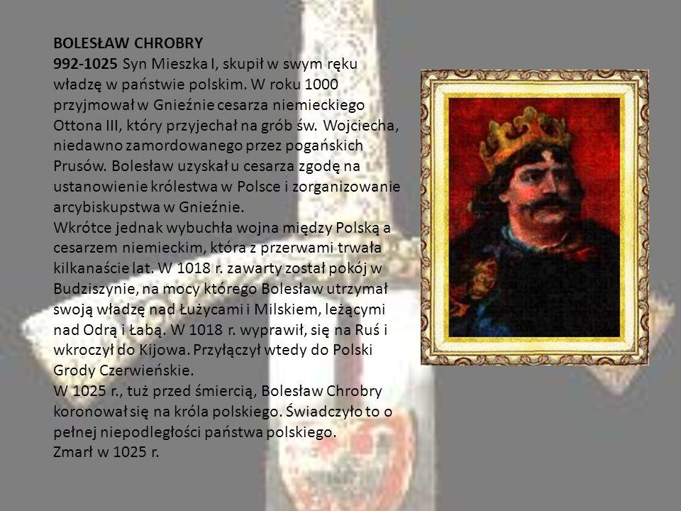 BOLESŁAW CHROBRY 992-1025 Syn Mieszka I, skupił w swym ręku władzę w państwie polskim.