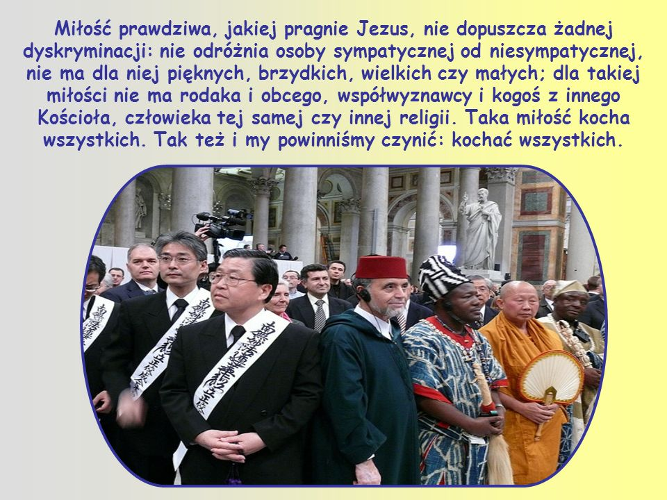 Miłość prawdziwa, jakiej pragnie Jezus, nie dopuszcza żadnej dyskryminacji: nie odróżnia osoby sympatycznej od niesympatycznej, nie ma dla niej pięknych, brzydkich, wielkich czy małych; dla takiej miłości nie ma rodaka i obcego, współwyznawcy i kogoś z innego Kościoła, człowieka tej samej czy innej religii.