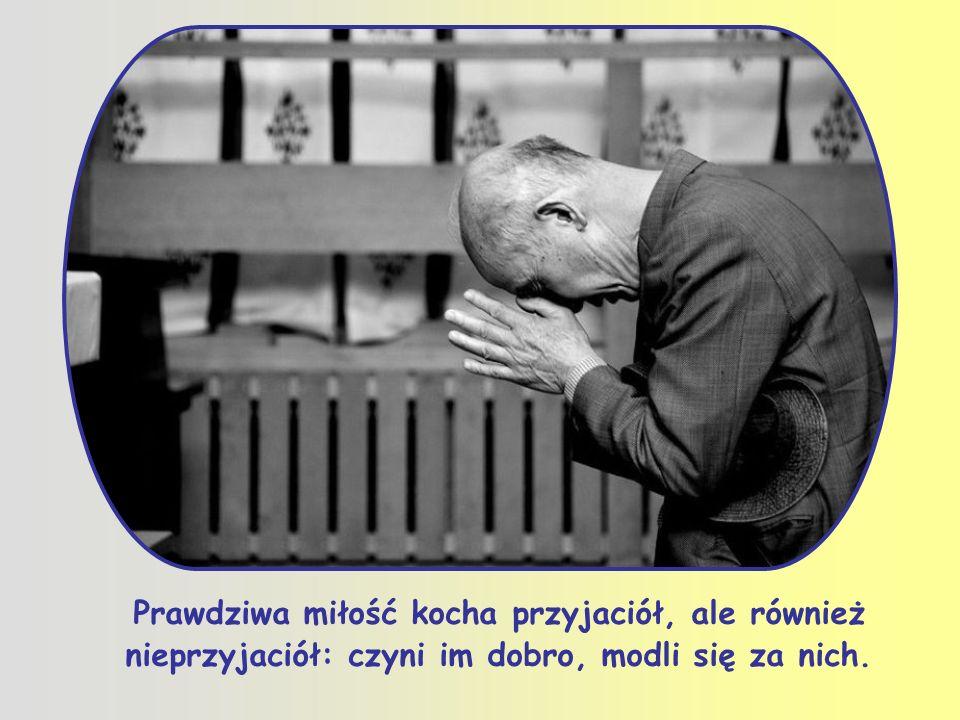 Prawdziwa miłość kocha przyjaciół, ale również nieprzyjaciół: czyni im dobro, modli się za nich.