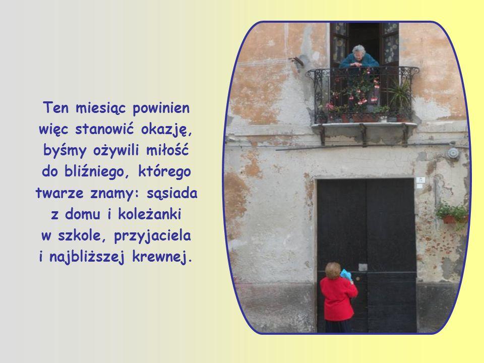 Ten miesiąc powinien więc stanowić okazję, byśmy ożywili miłość do bliźniego, którego twarze znamy: sąsiada z domu i koleżanki w szkole, przyjaciela i najbliższej krewnej.