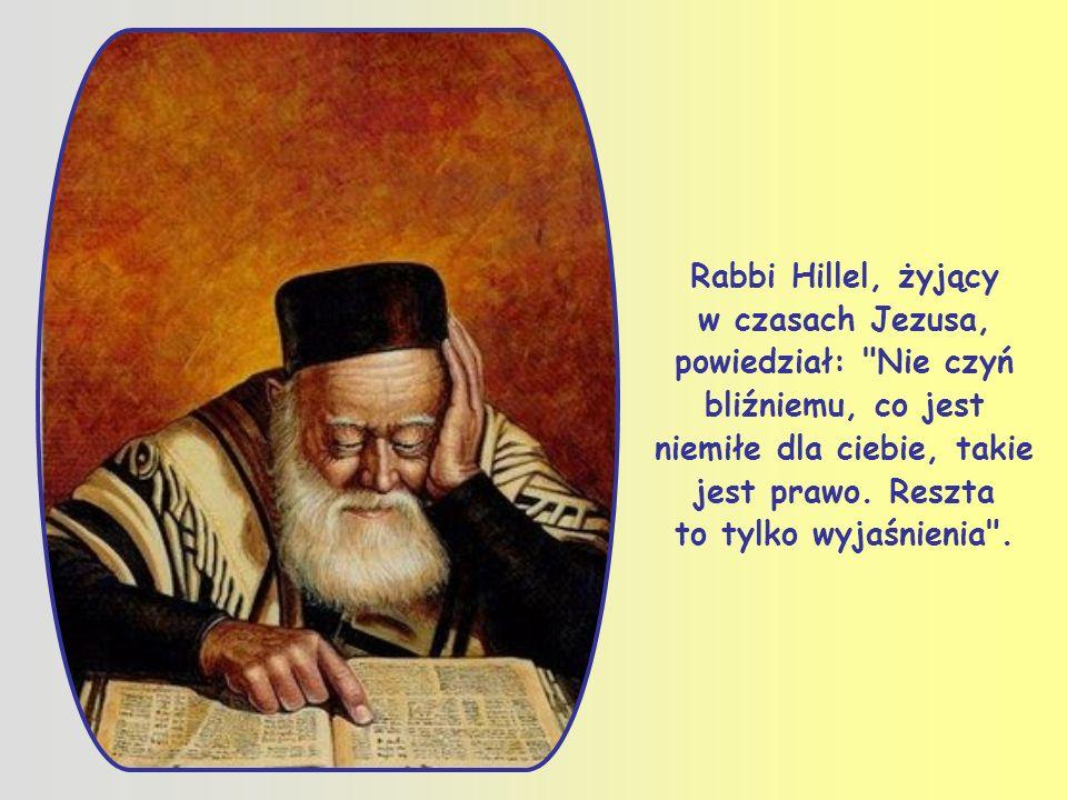 Rabbi Hillel, żyjący w czasach Jezusa, powiedział: Nie czyń bliźniemu, co jest niemiłe dla ciebie, takie jest prawo.