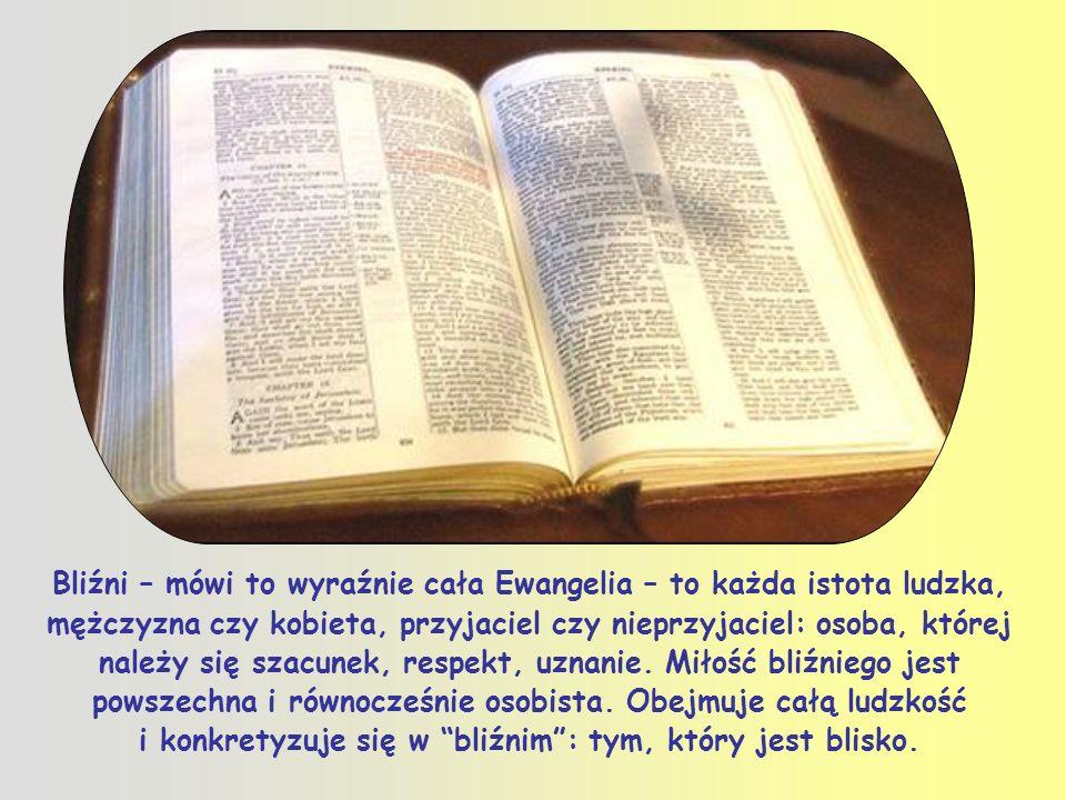 Bliźni – mówi to wyraźnie cała Ewangelia – to każda istota ludzka, mężczyzna czy kobieta, przyjaciel czy nieprzyjaciel: osoba, której należy się szacunek, respekt, uznanie.
