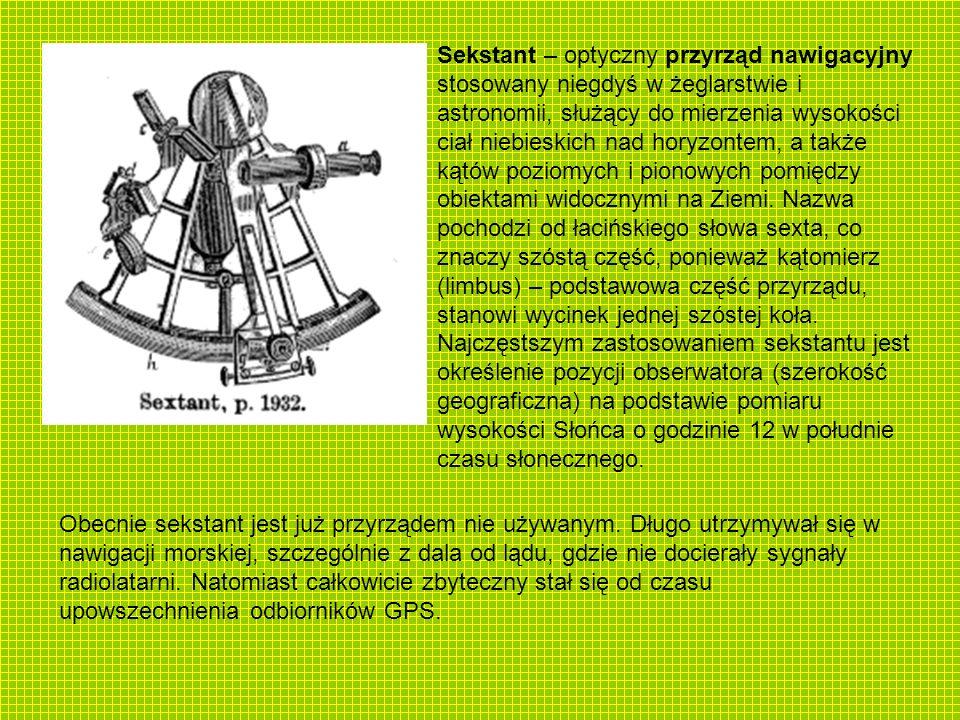 Sekstant – optyczny przyrząd nawigacyjny stosowany niegdyś w żeglarstwie i astronomii, służący do mierzenia wysokości ciał niebieskich nad horyzontem, a także kątów poziomych i pionowych pomiędzy obiektami widocznymi na Ziemi. Nazwa pochodzi od łacińskiego słowa sexta, co znaczy szóstą część, ponieważ kątomierz (limbus) – podstawowa część przyrządu, stanowi wycinek jednej szóstej koła. Najczęstszym zastosowaniem sekstantu jest określenie pozycji obserwatora (szerokość geograficzna) na podstawie pomiaru wysokości Słońca o godzinie 12 w południe czasu słonecznego.